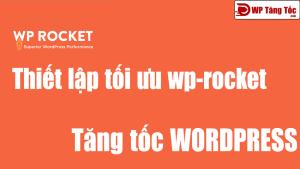 Thiết lập wp-rocket tăng tốc wordpress (V3.7.1 Mới Nhất)