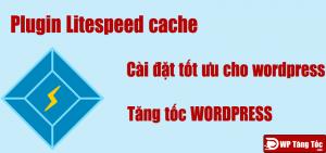 Cài đặt tối ưu cho plugin litespeed cache – wordpress